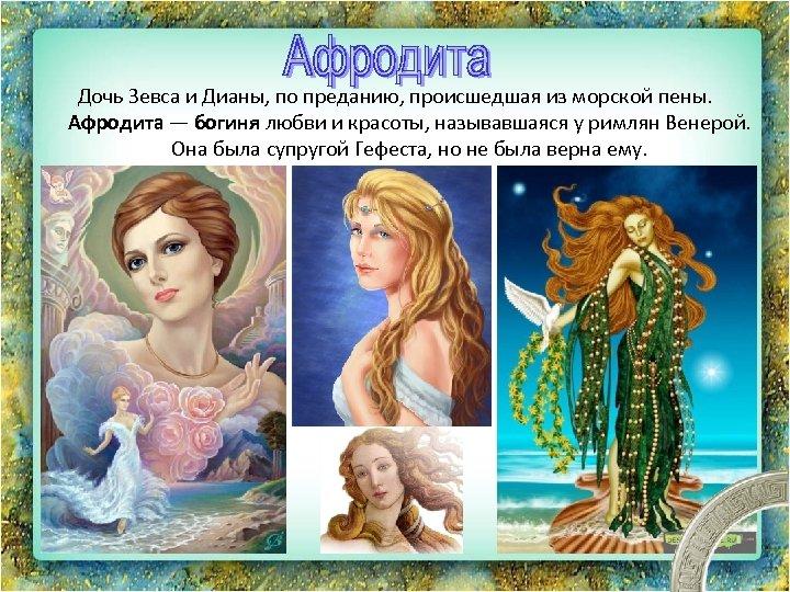 Дочь Зевса и Дианы, по преданию, происшедшая из морской пены. Афродита — богиня любви