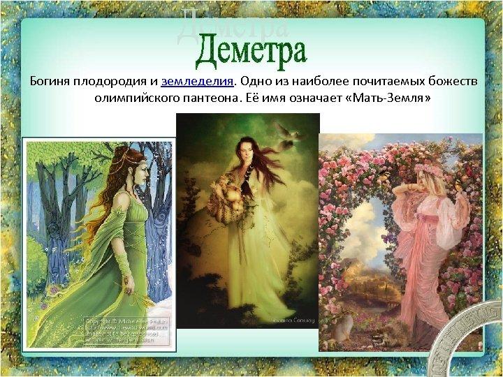 Богиня плодородия и земледелия. Одно из наиболее почитаемых божеств олимпийского пантеона. Её имя означает