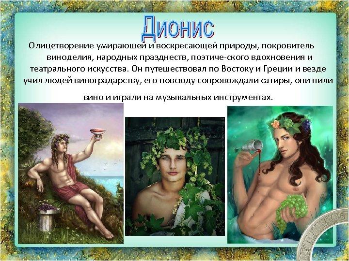 Олицетворение умирающей и воскресающей природы, покровитель виноделия, народных празднеств, поэтиче ского вдохновения и театрального