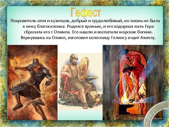 Покровитель огня и кузнецов, добрый и трудолюбивый, но жизнь не была к нему благосклонна.