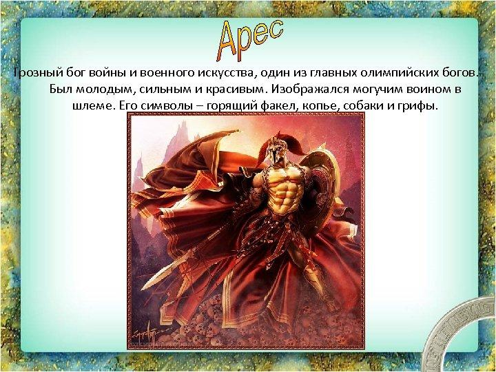 Грозный бог войны и военного искусства, один из главных олимпийских богов. Был молодым, сильным