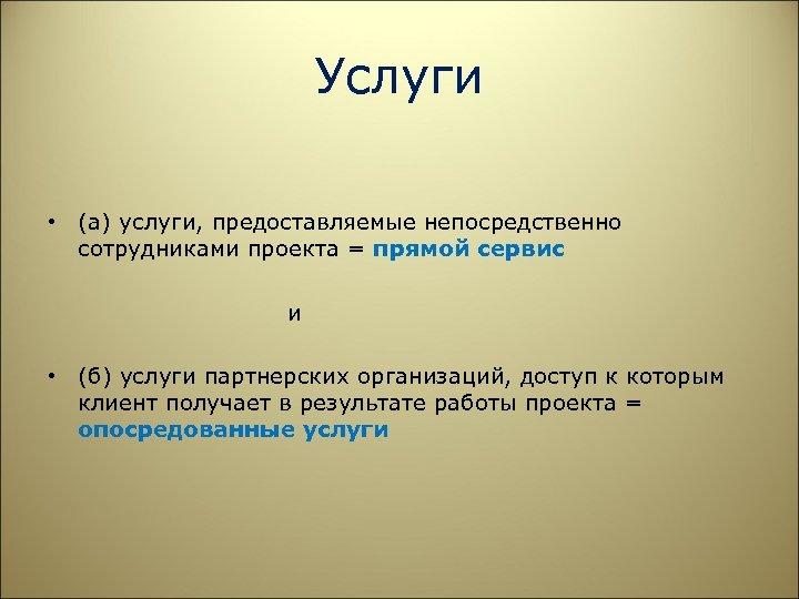 Услуги • (а) услуги, предоставляемые непосредственно сотрудниками проекта = прямой сервис и • (б)
