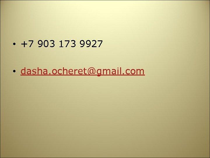 • +7 903 173 9927 • dasha. ocheret@gmail. com