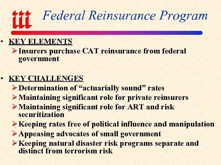 Federal Reinsurance Program • KEY ELEMENTS Ø Insurers purchase CAT reinsurance from federal government