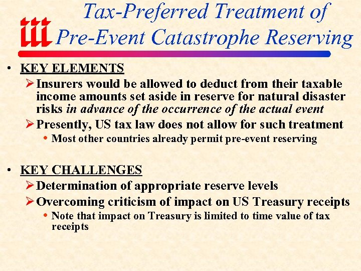 Tax-Preferred Treatment of Pre-Event Catastrophe Reserving • KEY ELEMENTS Ø Insurers would be allowed