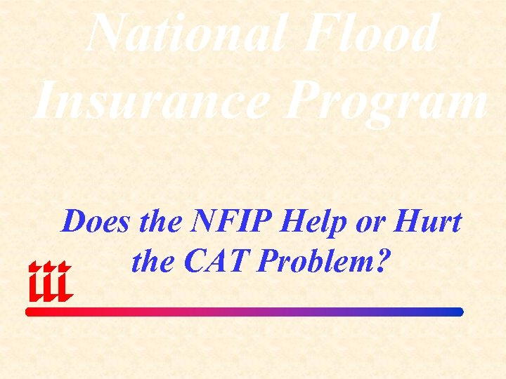 National Flood Insurance Program Does the NFIP Help or Hurt the CAT Problem?