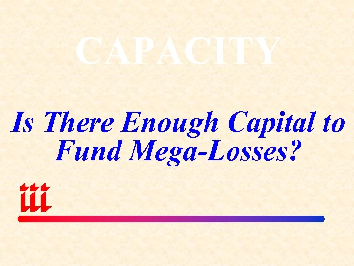 CAPACITY Is There Enough Capital to Fund Mega-Losses?