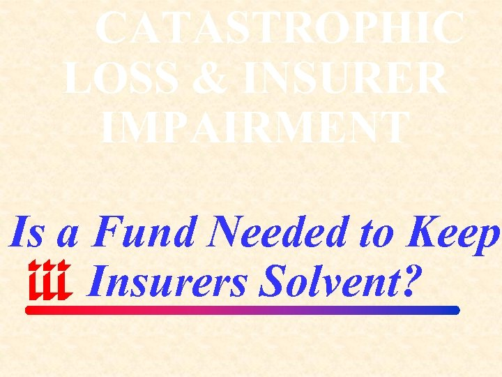 CATASTROPHIC LOSS & INSURER IMPAIRMENT Is a Fund Needed to Keep Insurers Solvent?