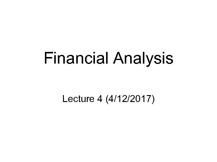 Financial Analysis Lecture 4 (4/12/2017)