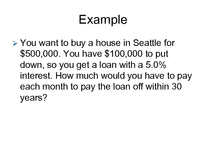 Example Ø You want to buy a house in Seattle for $500, 000. You
