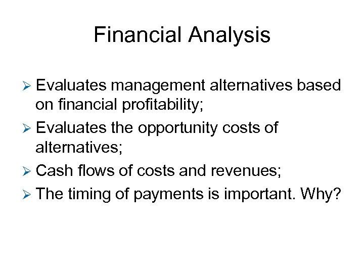 Financial Analysis Ø Evaluates management alternatives based on financial profitability; Ø Evaluates the opportunity