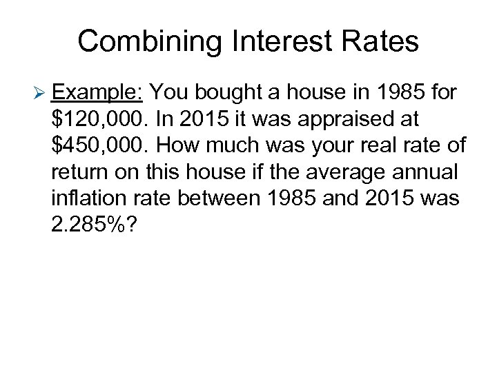 Combining Interest Rates Ø Example: You bought a house in 1985 for $120, 000.