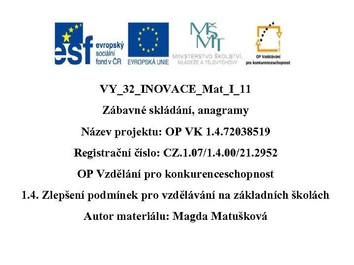 VY_32_INOVACE_Mat_I_11 Zábavné skládání, anagramy Název projektu: OP VK 1. 4. 72038519 Registrační číslo: CZ.