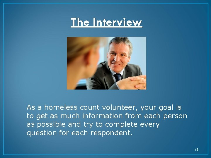 The Interview As a homeless count volunteer, your goal is to get as much
