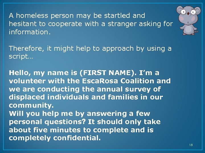 A homeless person may be startled and hesitant to cooperate with a stranger asking