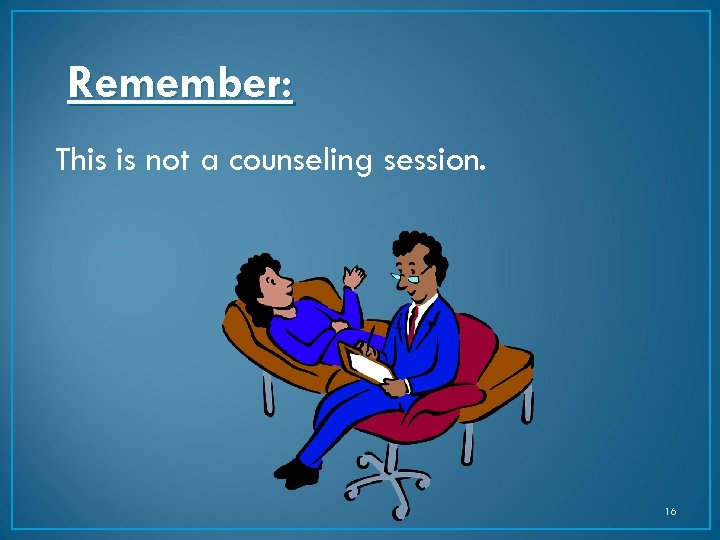 Remember: This is not a counseling session. 16