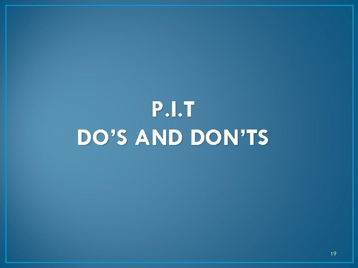 P. I. T DO'S AND DON'TS 19