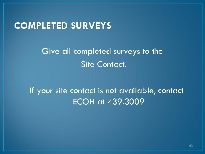 COMPLETED SURVEYS Give all completed surveys to the Site Contact. If your site contact