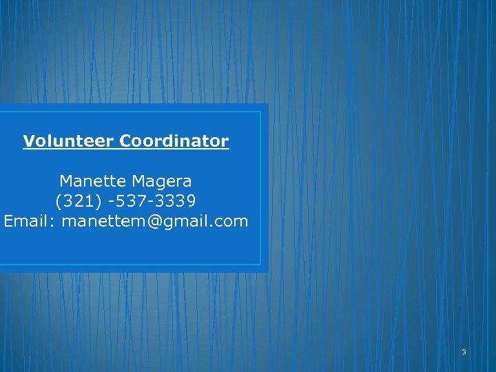 Volunteer Coordinator Manette Magera (321) -537 -3339 Email: manettem@gmail. com 3