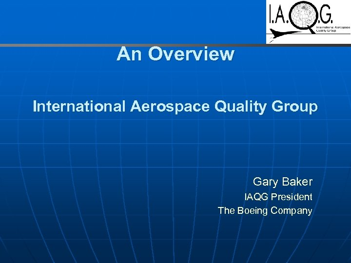 An Overview International Aerospace Quality Group Gary Baker IAQG President The Boeing Company