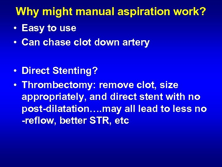 Why might manual aspiration work? • Easy to use • Can chase clot down