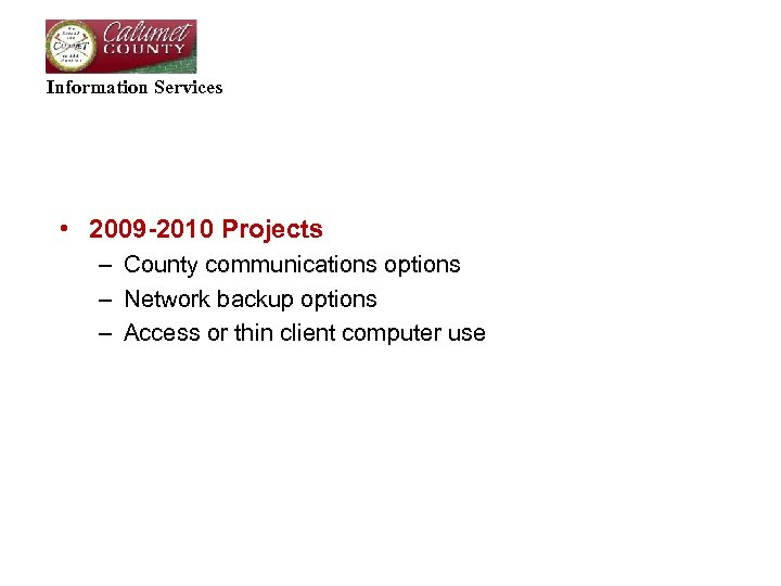 Information Services • 2009 -2010 Projects – County communications options – Network backup options
