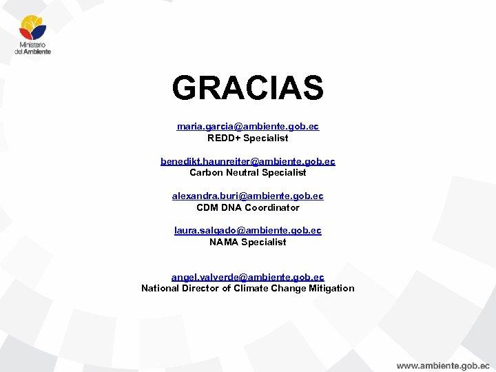 GRACIAS maria. garcia@ambiente. gob. ec REDD+ Specialist benedikt. haunreiter@ambiente. gob. ec Carbon Neutral Specialist