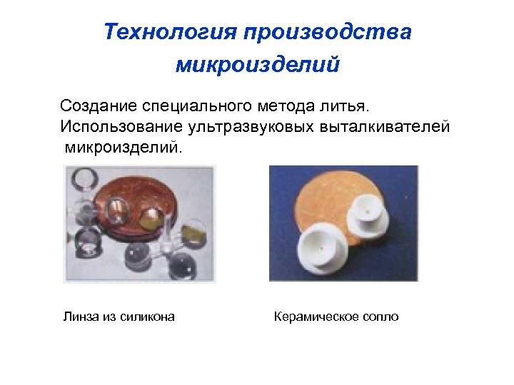 Технология производства микроизделий Создание специального метода литья. Использование ультразвуковых выталкивателей микроизделий. Линза из силикона