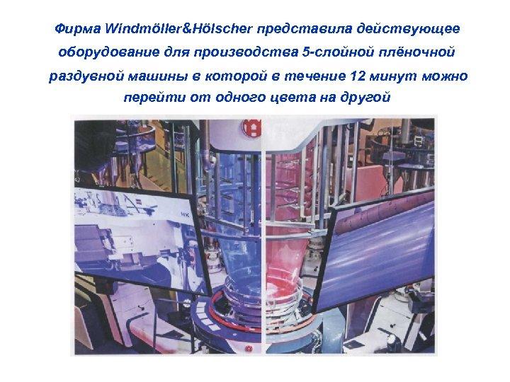 Фирма Windmöller&Hölscher представила действующее оборудование для производства 5 -слойной плёночной раздувной машины в которой