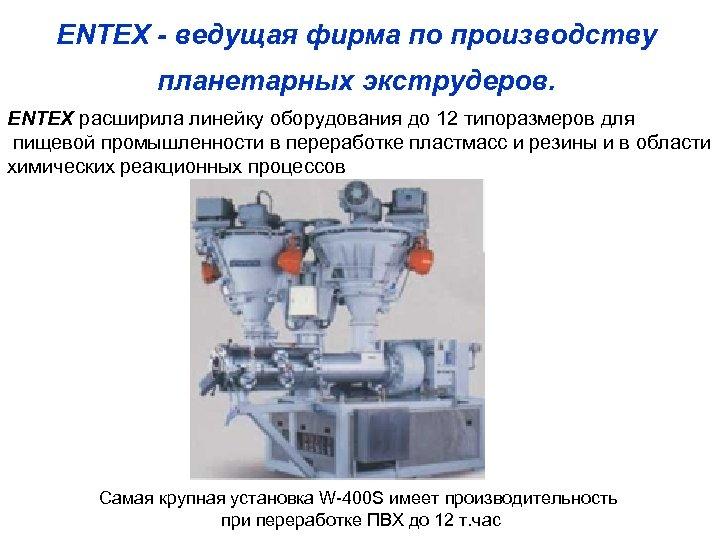 ENTEX - ведущая фирма по производству планетарных экструдеров. ENTEX расширила линейку оборудования до 12