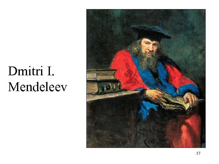 Dmitri I. Mendeleev 37