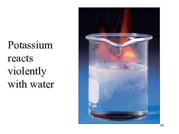 Potassium reacts violently with water 43