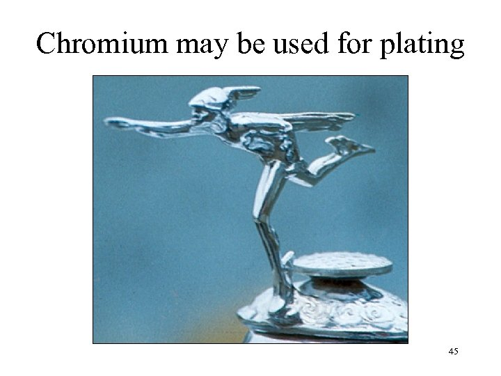 Chromium may be used for plating 45