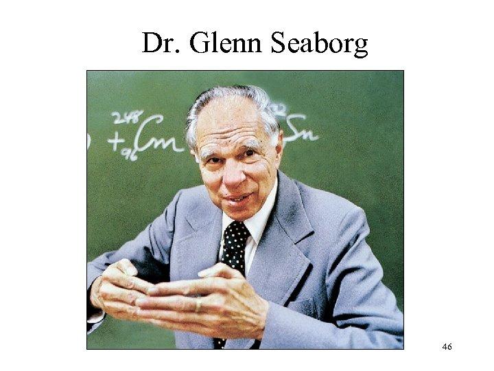 Dr. Glenn Seaborg 46