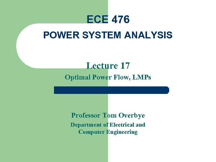 ECE 476 POWER SYSTEM ANALYSIS Lecture 17 Optimal Power Flow, LMPs Professor Tom Overbye