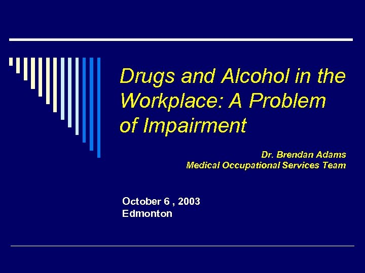 Drugs and Alcohol in the Workplace: A Problem of Impairment Dr. Brendan Adams Medical