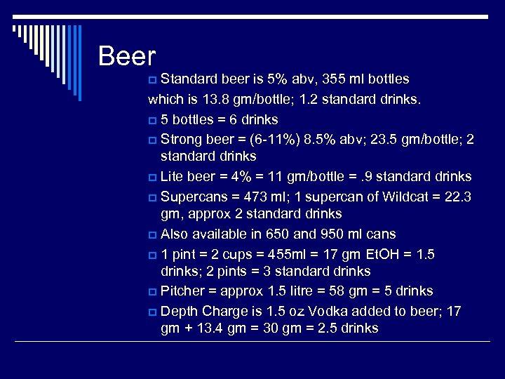 Beer Standard beer is 5% abv, 355 ml bottles which is 13. 8 gm/bottle;