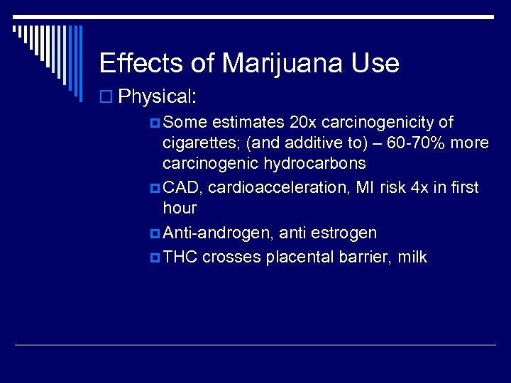 Effects of Marijuana Use o Physical: p Some estimates 20 x carcinogenicity of cigarettes;