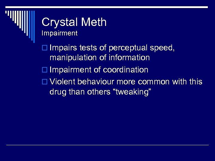 Crystal Meth Impairment o Impairs tests of perceptual speed, manipulation of information o Impairment