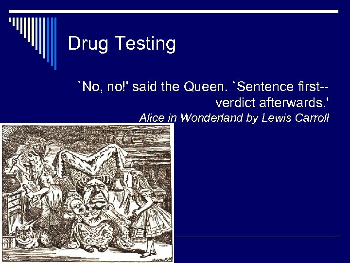 Drug Testing `No, no!' said the Queen. `Sentence first-verdict afterwards. ' Alice in Wonderland