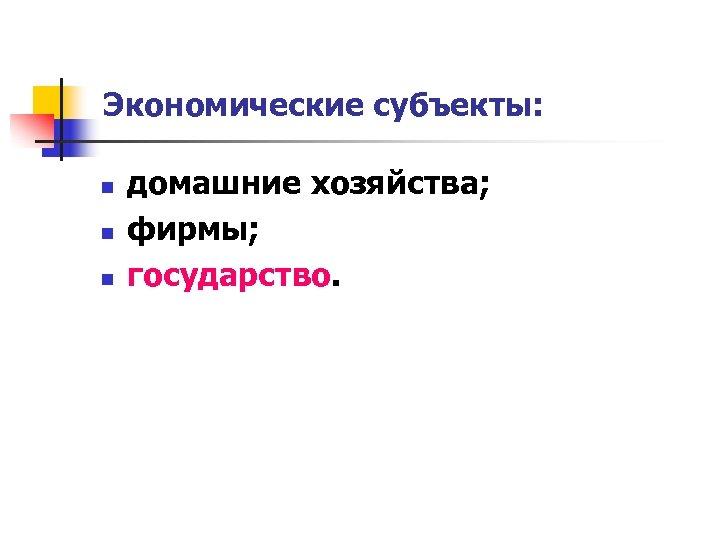 Экономические субъекты: n n n домашние хозяйства; фирмы; государство.