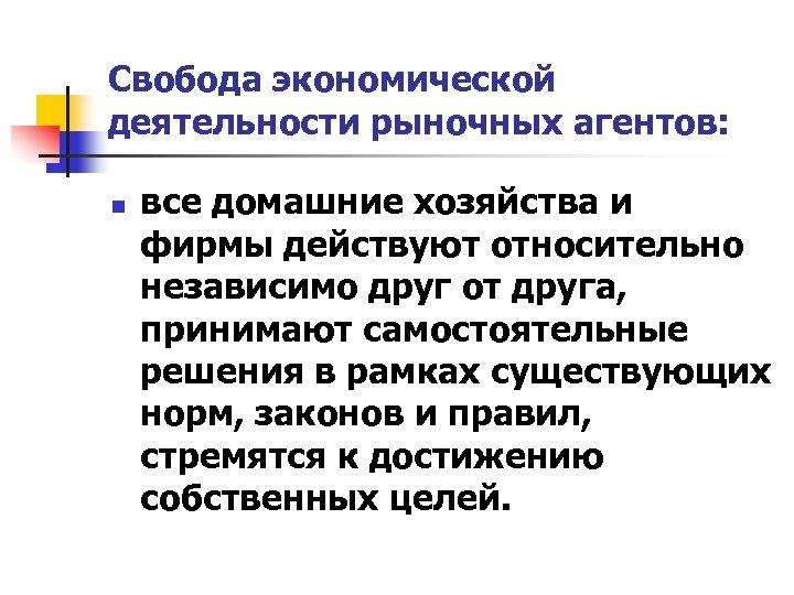 Свобода экономической деятельности рыночных агентов: n все домашние хозяйства и фирмы действуют относительно независимо