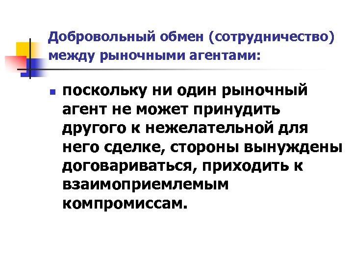 Добровольный обмен (сотрудничество) между рыночными агентами: n поскольку ни один рыночный агент не может