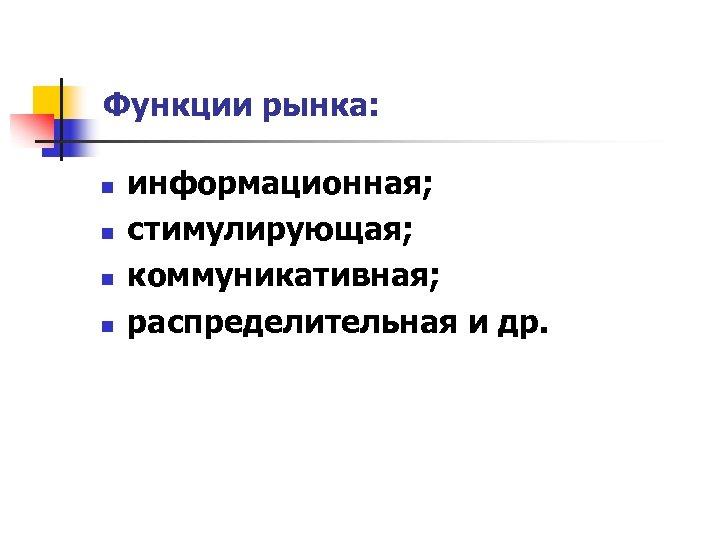 Функции рынка: n n информационная; стимулирующая; коммуникативная; распределительная и др.