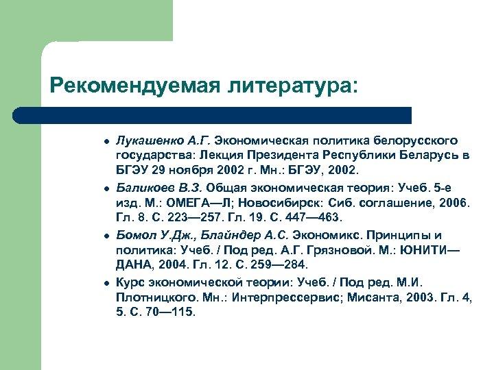 Рекомендуемая литература: l l Лукашенко А. Г. Экономическая политика белорусского государства: Лекция Президента Республики
