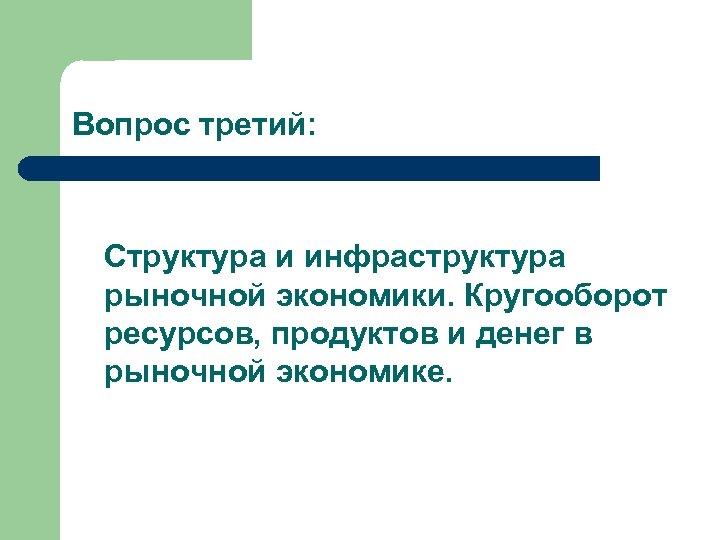 Вопрос третий: Структура и инфраструктура рыночной экономики. Кругооборот ресурсов, продуктов и денег в рыночной