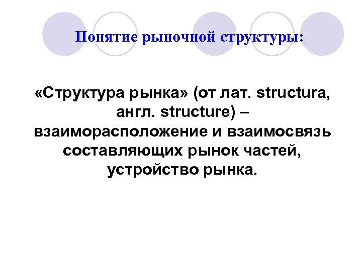 Понятие рыночной структуры: «Структура рынка» (от лат. structura, англ. structure) – взаиморасположение и взаимосвязь