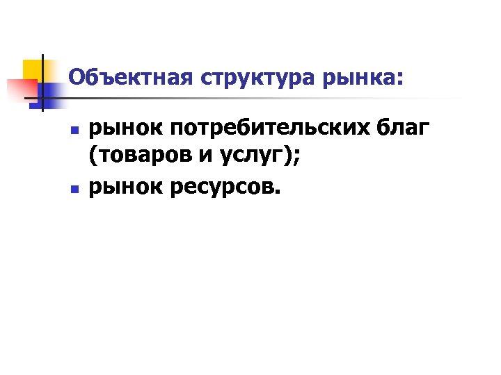 Объектная структура рынка: n n рынок потребительских благ (товаров и услуг); рынок ресурсов.