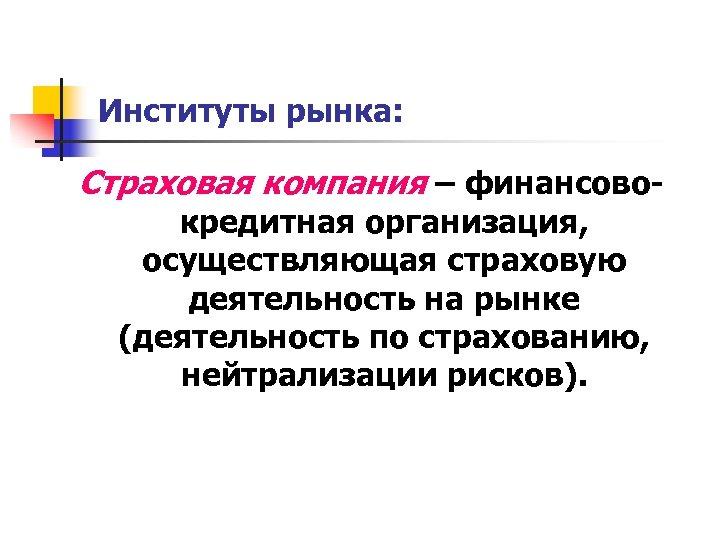 Институты рынка: Страховая компания – финансовокредитная организация, осуществляющая страховую деятельность на рынке (деятельность по