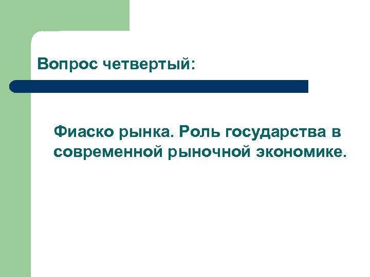 Вопрос четвертый: Фиаско рынка. Роль государства в современной рыночной экономике.
